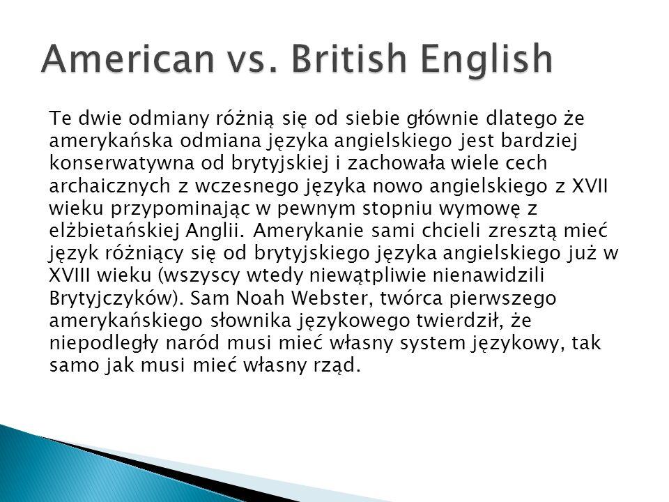 Te dwie odmiany różnią się od siebie głównie dlatego że amerykańska odmiana języka angielskiego jest bardziej konserwatywna od brytyjskiej i zachowała