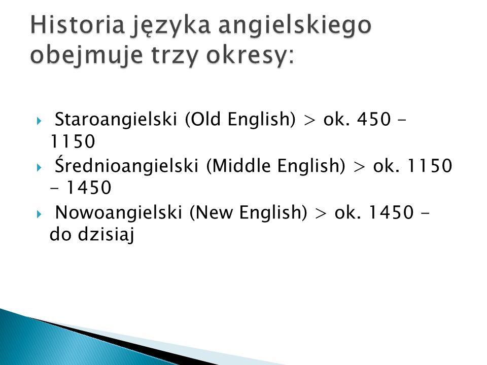Staroangielski (Old English) > ok. 450 - 1150 Średnioangielski (Middle English) > ok. 1150 - 1450 Nowoangielski (New English) > ok. 1450 - do dzisiaj