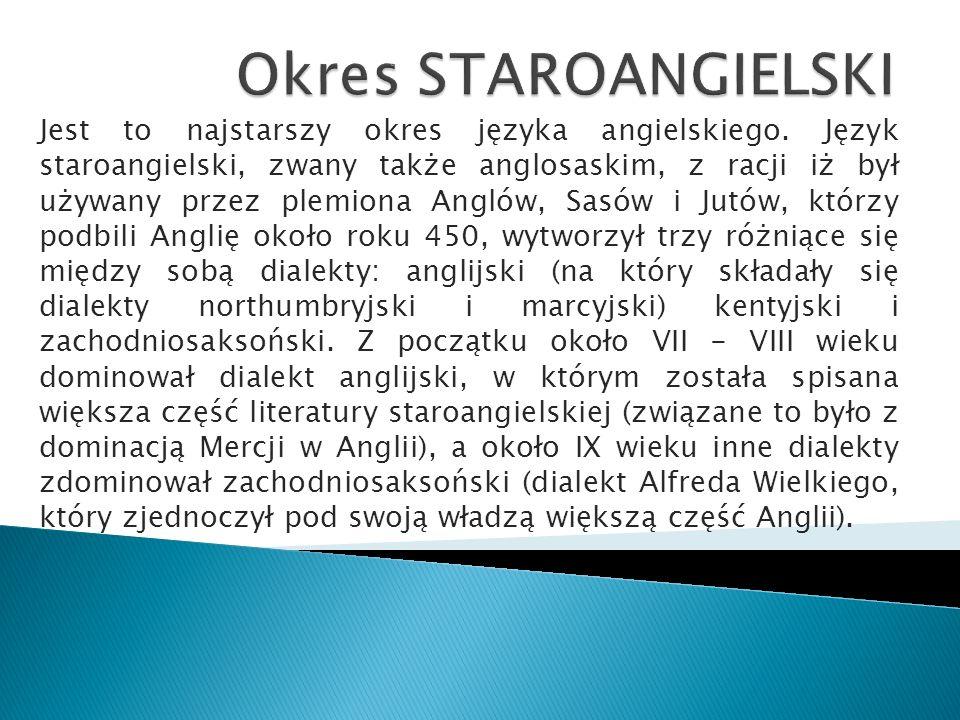 Jest to najstarszy okres języka angielskiego. Język staroangielski, zwany także anglosaskim, z racji iż był używany przez plemiona Anglów, Sasów i Jut