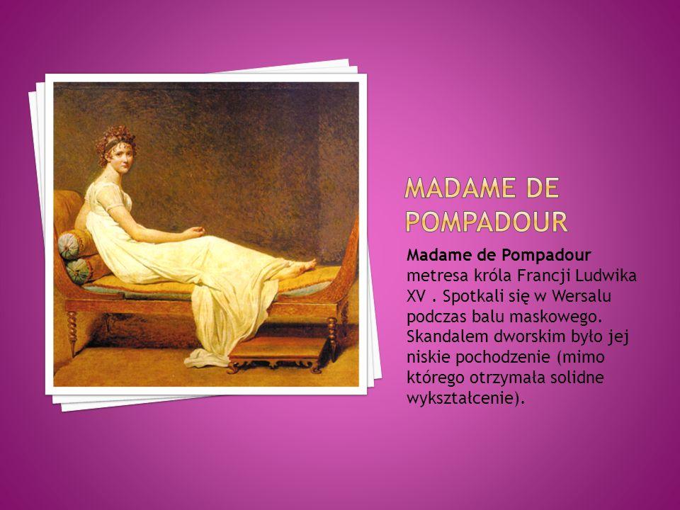 Madame de Pompadour metresa króla Francji Ludwika XV. Spotkali się w Wersalu podczas balu maskowego. Skandalem dworskim było jej niskie pochodzenie (m