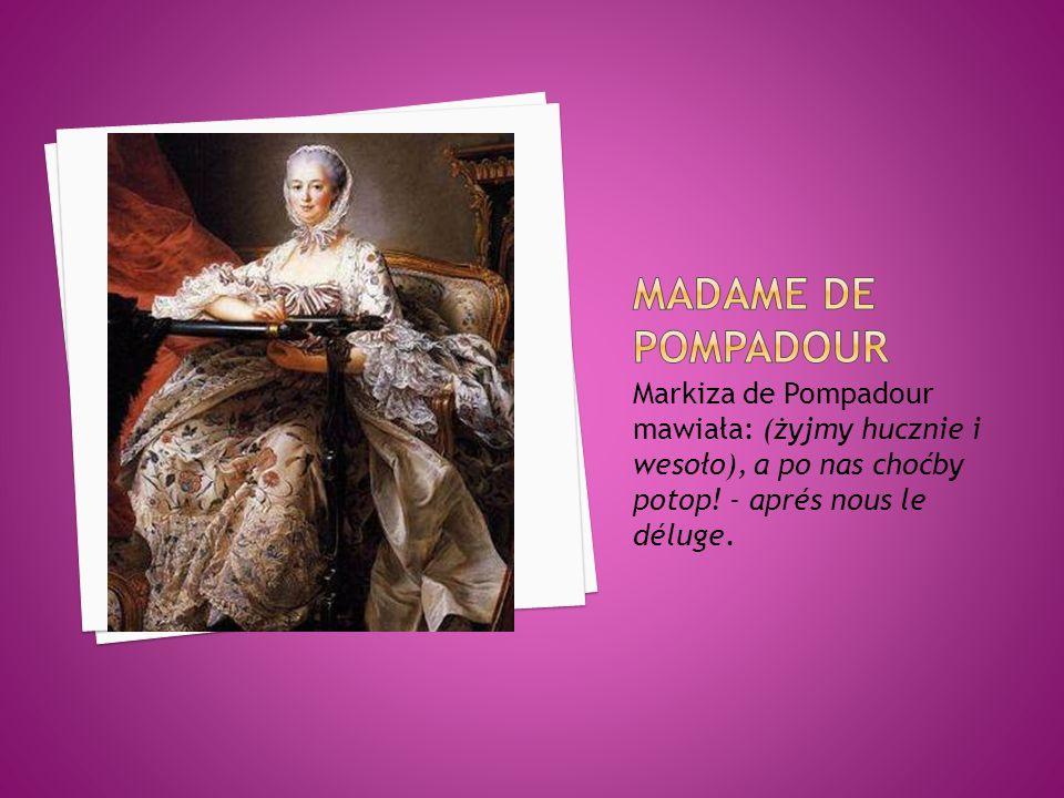 Markiza de Pompadour mawiała: (żyjmy hucznie i wesoło), a po nas choćby potop! - aprés nous le déluge.