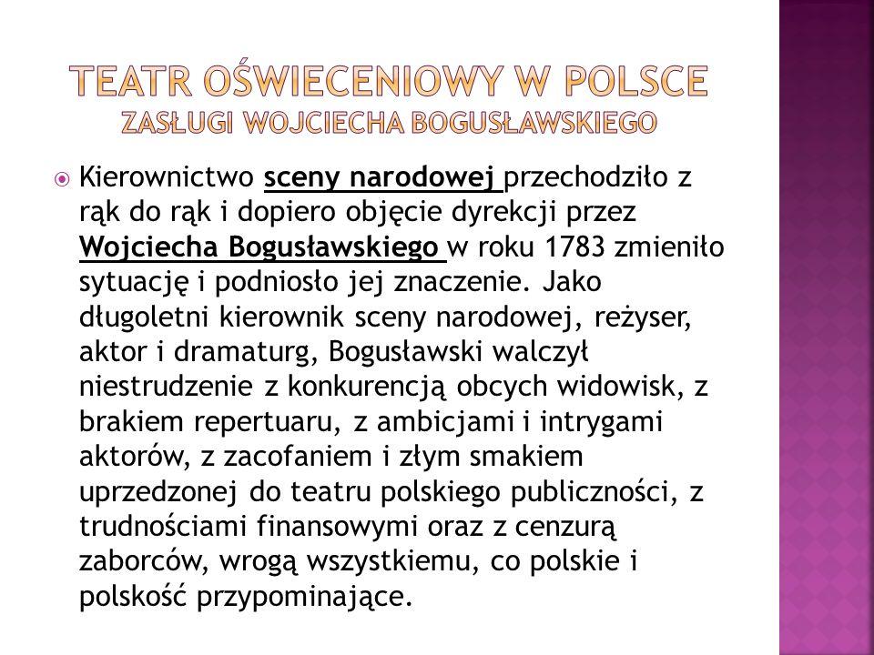 Kierownictwo sceny narodowej przechodziło z rąk do rąk i dopiero objęcie dyrekcji przez Wojciecha Bogusławskiego w roku 1783 zmieniło sytuację i podni