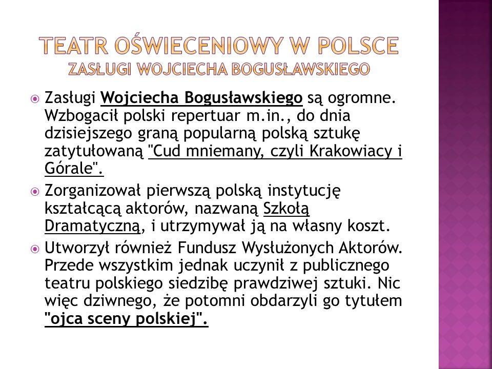 Zasługi Wojciecha Bogusławskiego są ogromne. Wzbogacił polski repertuar m.in., do dnia dzisiejszego graną popularną polską sztukę zatytułowaną