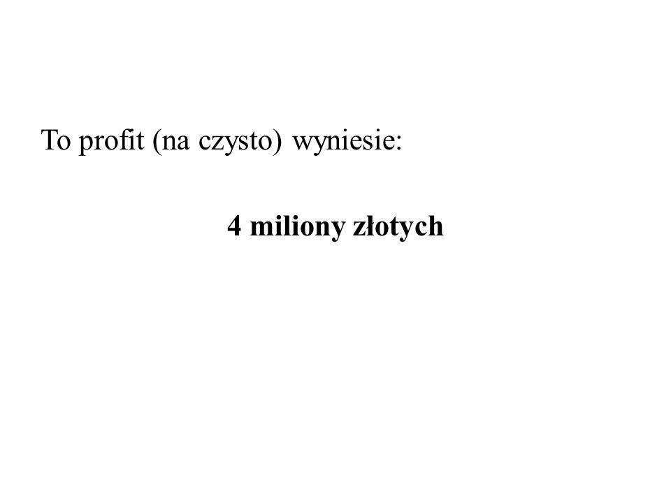 To profit (na czysto) wyniesie: 4 miliony złotych