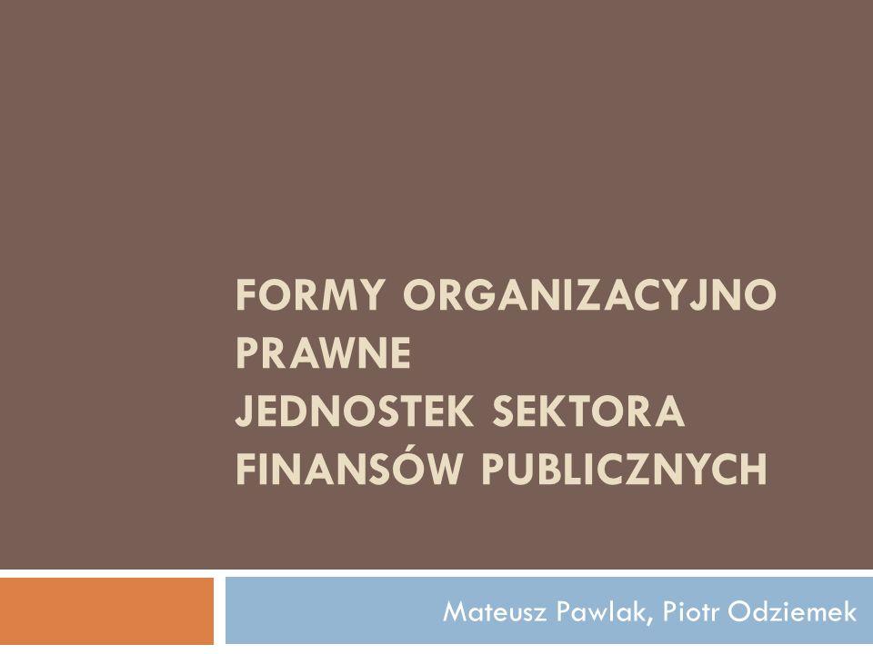 Na formy organizacyjno prawne jednostek finansów publicznych składają się: jednostki budżetowe zakłady budżetowe gospodarstwa pomocnicze jednostek budżetowych fundusze celowe
