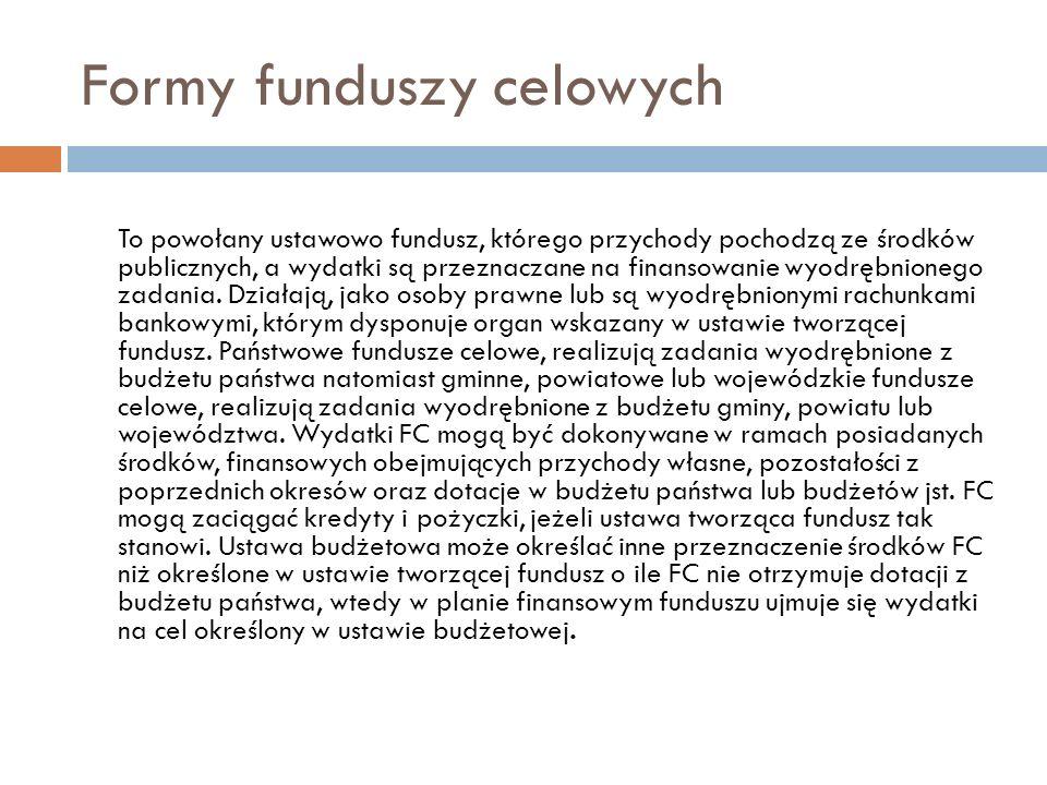 Formy funduszy celowych To powołany ustawowo fundusz, którego przychody pochodzą ze środków publicznych, a wydatki są przeznaczane na finansowanie wyo