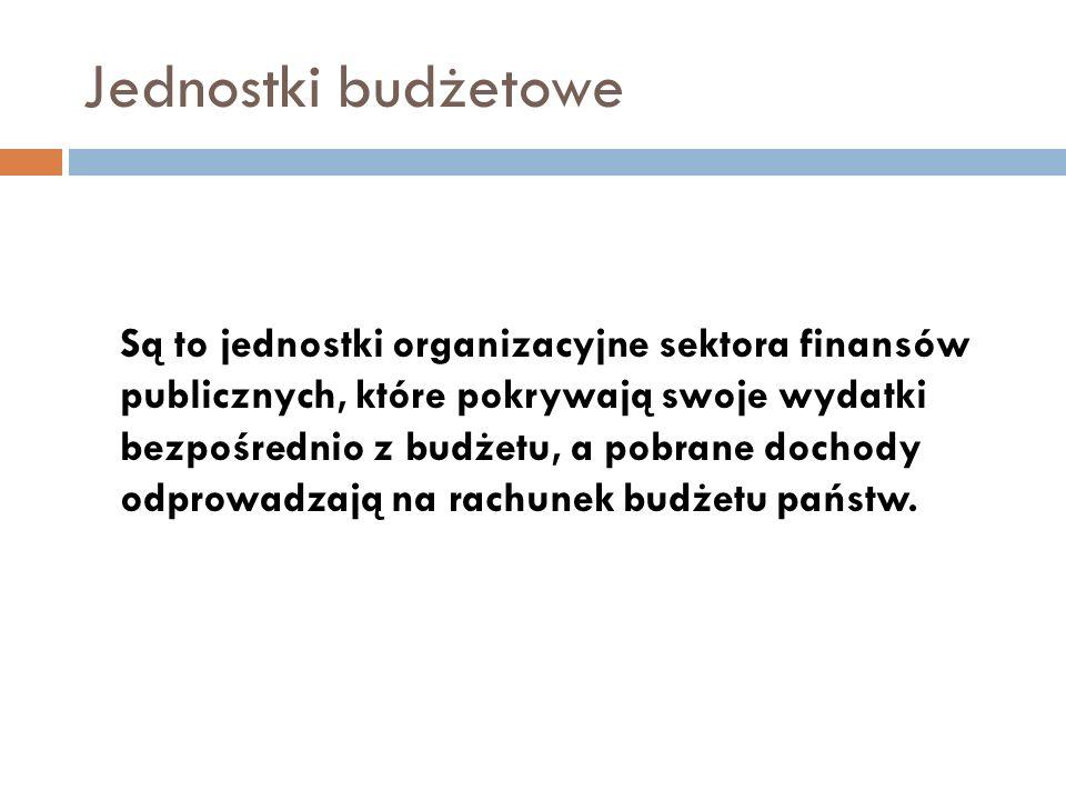 Jednostki budżetowe Podstawą ich gospodarki finansowej jest plan dochodów i wydatków nazywany planem finansowym Określone kategorie dochodów jednostek budżetowych mogą być gromadzone na wydzielonym rachunku dochodów własnych, Mogą zaciągać zobowiązania finansowe w granicach ustalonego na dany rok limitu wydatków budżetowych;