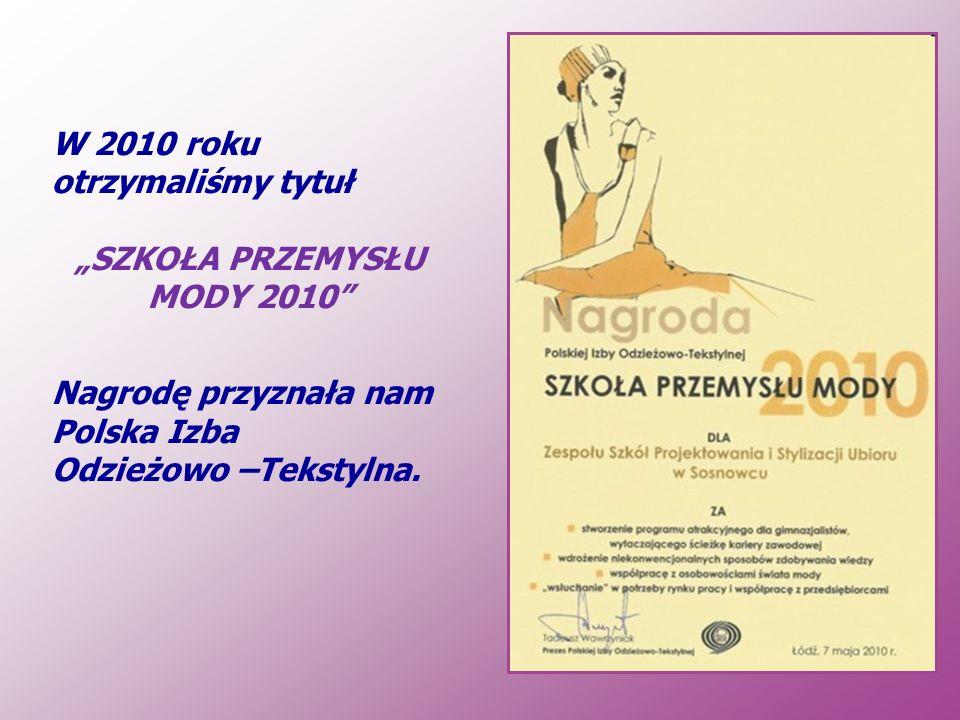 W 2010 roku otrzymaliśmy tytuł SZKOŁA PRZEMYSŁU MODY 2010 Nagrodę przyznała nam Polska Izba Odzieżowo –Tekstylna.
