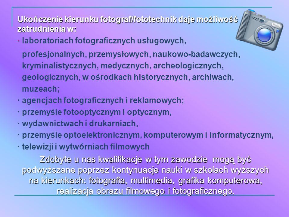 Ukończenie kierunku fotograf/fototechnik daje możliwość zatrudnienia w: · · laboratoriach fotograficznych usługowych, profesjonalnych, przemysłowych,