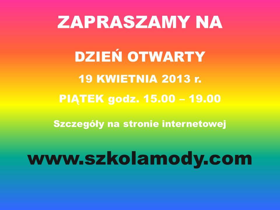 ZAPRASZAMY NA DZIEŃ OTWARTY 19 KWIETNIA 2013 r. PIĄTEK godz. 15.00 – 19.00 Szczegóły na stronie internetowej www.szkolamody.com
