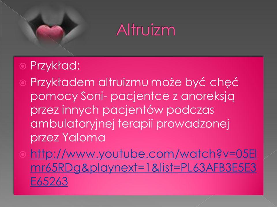 Przykład: Przykładem altruizmu może być chęć pomocy Soni- pacjentce z anoreksją przez innych pacjentów podczas ambulatoryjnej terapii prowadzonej prze