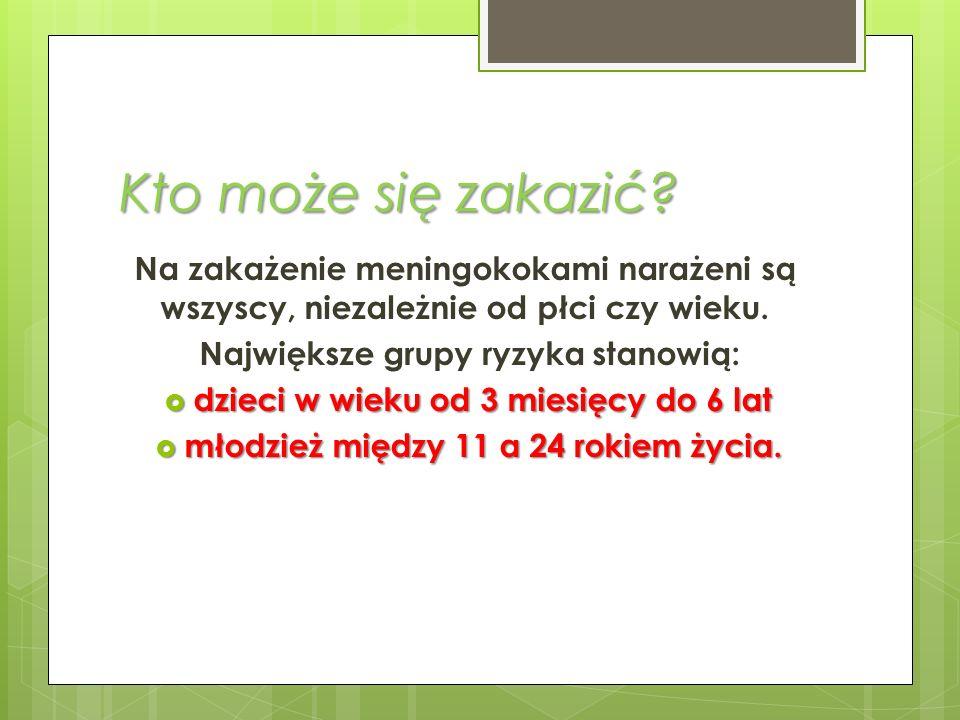 Kto może się zakazić? Na zakażenie meningokokami narażeni są wszyscy, niezależnie od płci czy wieku. Największe grupy ryzyka stanowią: dzieci w wieku