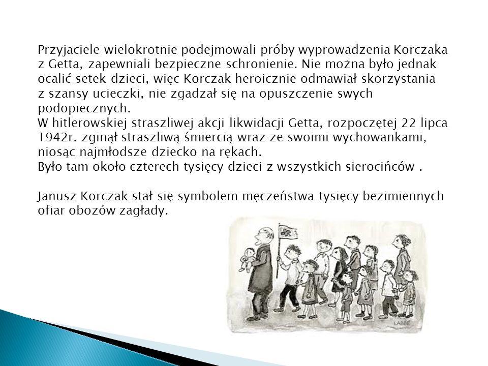 Przyjaciele wielokrotnie podejmowali próby wyprowadzenia Korczaka z Getta, zapewniali bezpieczne schronienie. Nie można było jednak ocalić setek dziec