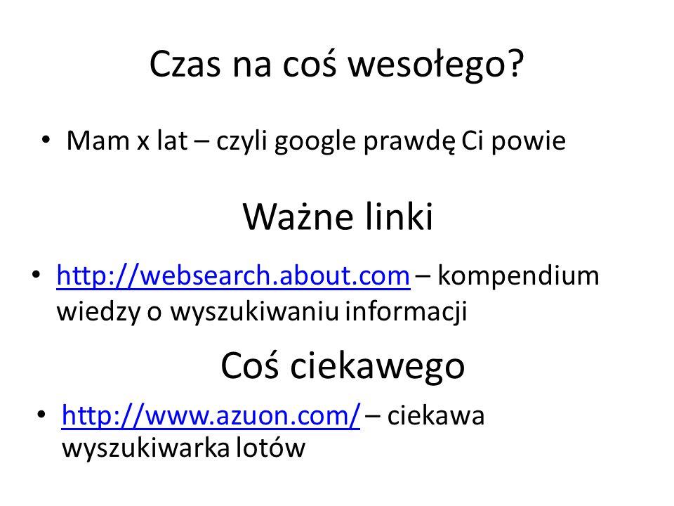 Czas na coś wesołego? Mam x lat – czyli google prawdę Ci powie Ważne linki http://websearch.about.com – kompendium wiedzy o wyszukiwaniu informacji ht