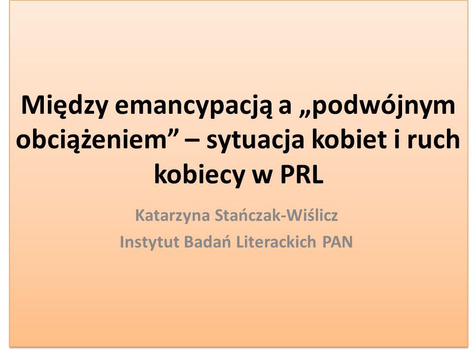 Między emancypacją a podwójnym obciążeniem – sytuacja kobiet i ruch kobiecy w PRL Katarzyna Stańczak-Wiślicz Instytut Badań Literackich PAN
