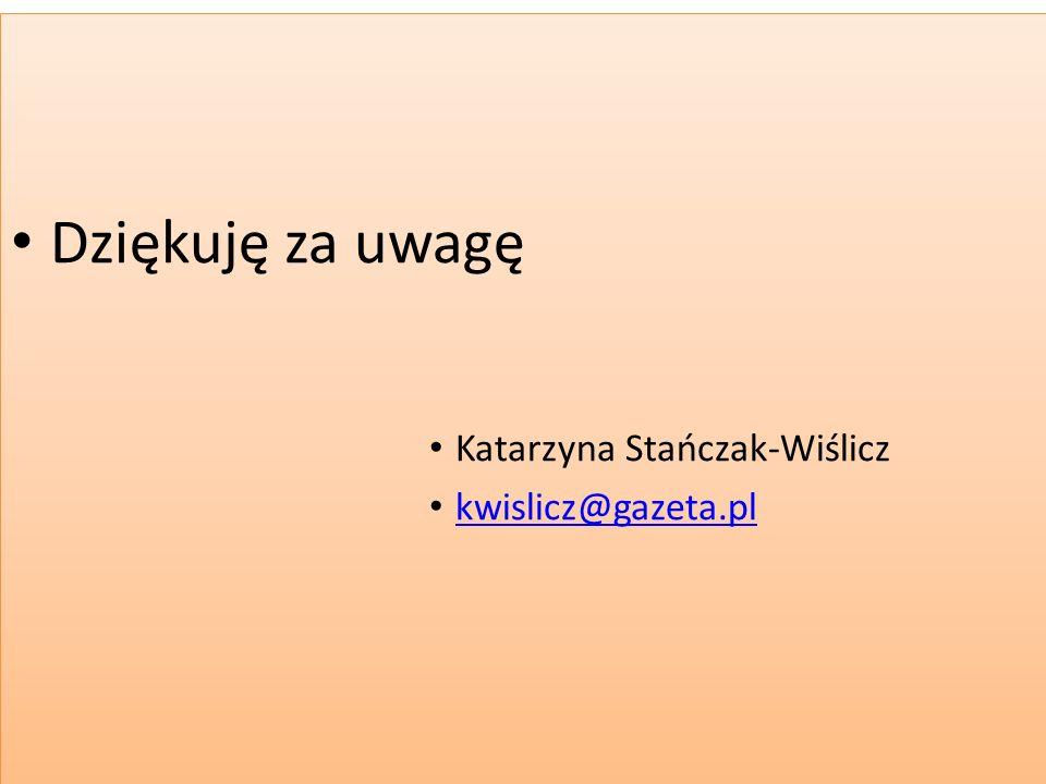 Dziękuję za uwagę Katarzyna Stańczak-Wiślicz kwislicz@gazeta.pl Dziękuję za uwagę Katarzyna Stańczak-Wiślicz kwislicz@gazeta.pl