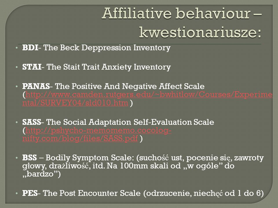 BDI- The Beck Deppression Inventory STAI- The Stait Trait Anxiety Inventory PANAS- The Positive And Negative Affect Scale (http://www.camden.rutgers.e