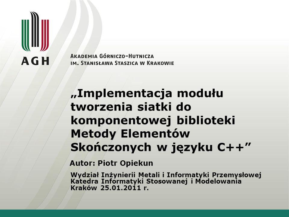 Implementacja modułu tworzenia siatki do komponentowej biblioteki Metody Elementów Skończonych w języku C++ Autor: Piotr Opiekun Wydział Inżynierii Me