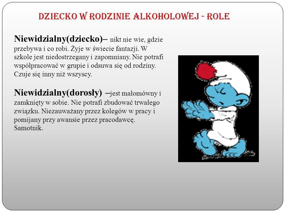 Dziecko w rodzinie alkoholowej - Role Niewidzialny(dziecko)– nikt nie wie, gdzie przebywa i co robi. Żyje w świecie fantazji. W szkole jest niedostrze
