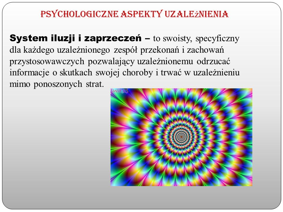 Psychologiczne aspekty uzale ż nienia System iluzji i zaprzeczeń – to swoisty, specyficzny dla każdego uzależnionego zespół przekonań i zachowań przys