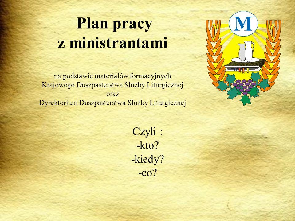 Plan pracy z ministrantami na podstawie materiałów formacyjnych Krajowego Duszpasterstwa Służby Liturgicznej oraz Dyrektorium Duszpasterstwa Służby Liturgicznej Czyli : -kto.