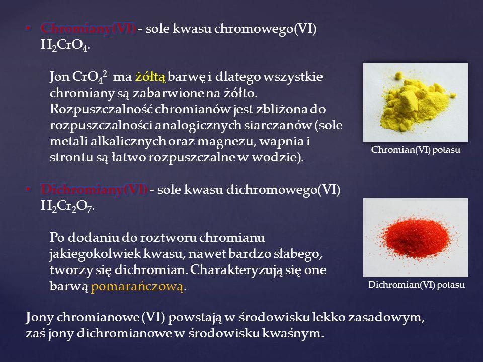 Chromian(VI) potasu Dichromian(VI) potasu Jony chromianowe (VI) powstają w środowisku lekko zasadowym, zaś jony dichromianowe w środowisku kwaśnym.