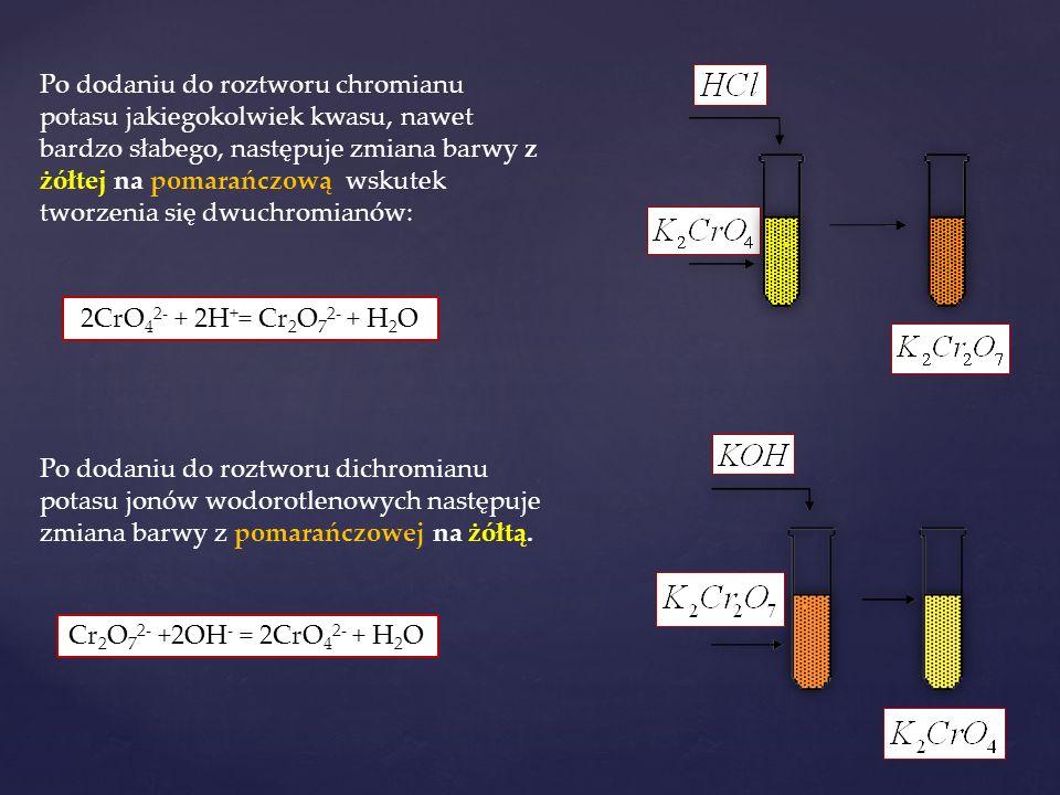 2CrO 4 2- + 2H + = Cr 2 O 7 2- + H 2 O Cr 2 O 7 2- +2OH - = 2CrO 4 2- + H 2 O Po dodaniu do roztworu chromianu potasu jakiegokolwiek kwasu, nawet bardzo słabego, następuje zmiana barwy z żółtej na pomarańczową wskutek tworzenia się dwuchromianów: Po dodaniu do roztworu dichromianu potasu jonów wodorotlenowych następuje zmiana barwy z pomarańczowej na żółtą.