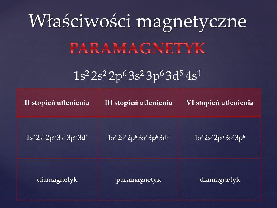 Właściwości magnetyczne 1s 2 2s 2 2p 6 3s 2 3p 6 3d 5 4s 1 II stopień utlenieniaIII stopień utlenieniaVI stopień utlenienia 1s 2 2s 2 2p 6 3s 2 3p 6 3d 4 1s 2 2s 2 2p 6 3s 2 3p 6 3d 3 1s 2 2s 2 2p 6 3s 2 3p 6 diamagnetykparamagnetykdiamagnetyk