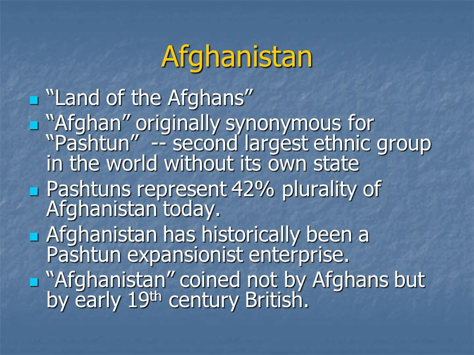 Afghanistan Land of the Afghans Land of the Afghans Afghan originally synonymous for Pashtun -- second largest ethnic group in the world without its own state Afghan originally synonymous for Pashtun -- second largest ethnic group in the world without its own state Pashtuns represent 42% plurality of Afghanistan today.