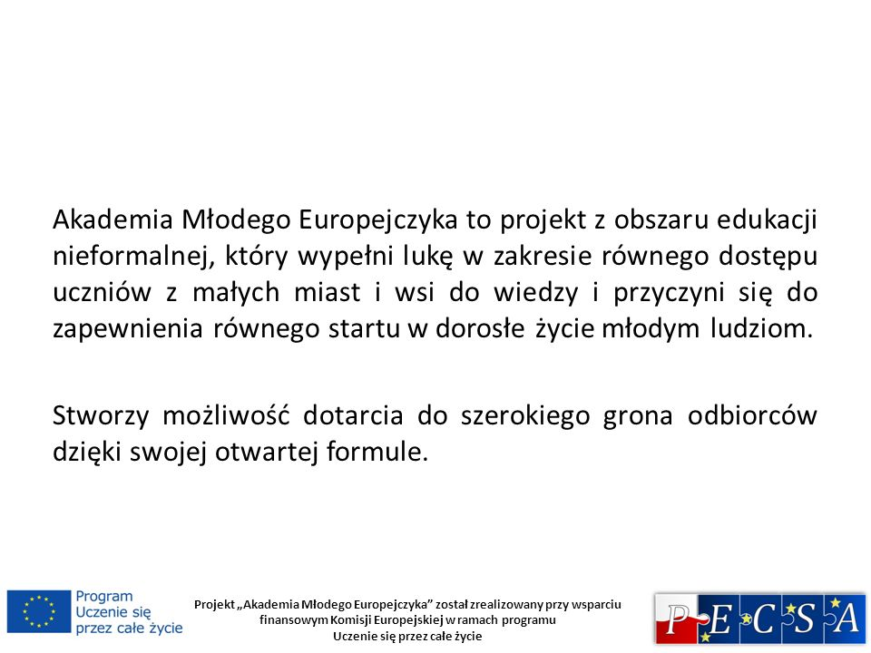 Projekt Akademia Młodego Europejczyka został zrealizowany przy wsparciu finansowym Komisji Europejskiej w ramach programu Uczenie się przez całe życie Projekt składa się z działań o zróżnicowanym charakterze, tj.: - webinarium dla nauczycieli szkół średnich; - skryptu dla nauczycieli szkół średnich; -serii seminariów w wybranych szkołach średnich prowadzonych przez kadrę akademicką stowarzyszoną w PECSA; -wykładów w uczelniach wyższych dla uczniów szkół średnich; -konkursu wiedzy Polska w Unii dla szkół ponadgimnazjalnych; -obchodów i Dnia Europy oraz konferencji z tej okazji, które odbędą się na Wydziale Ekonomicznym Uniwersytetu Gdańskiego.