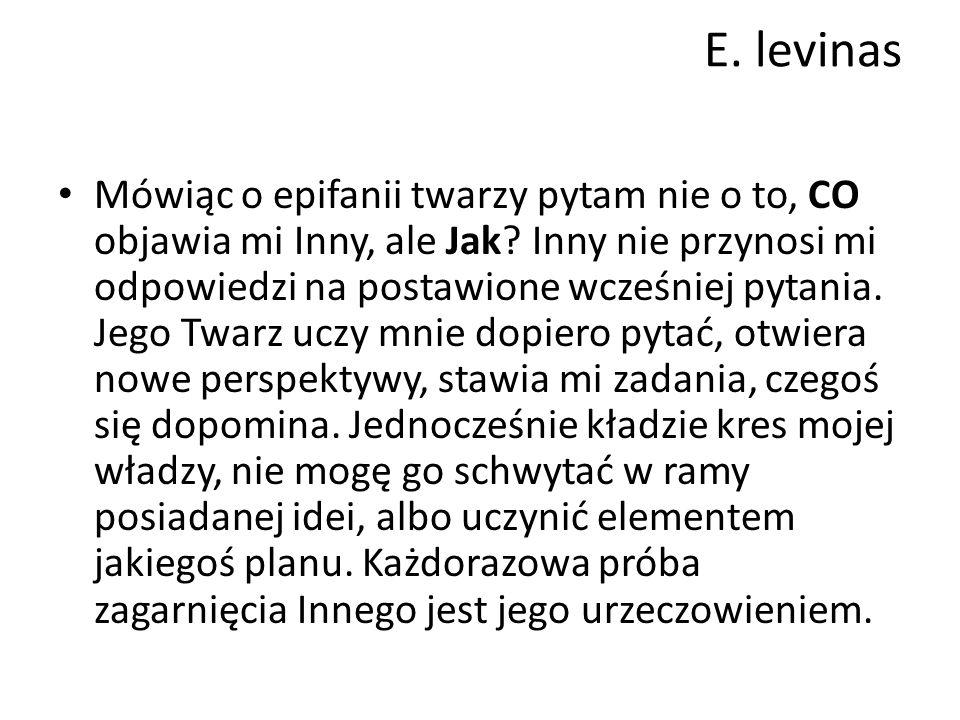 E.levinas Mówiąc o epifanii twarzy pytam nie o to, CO objawia mi Inny, ale Jak.