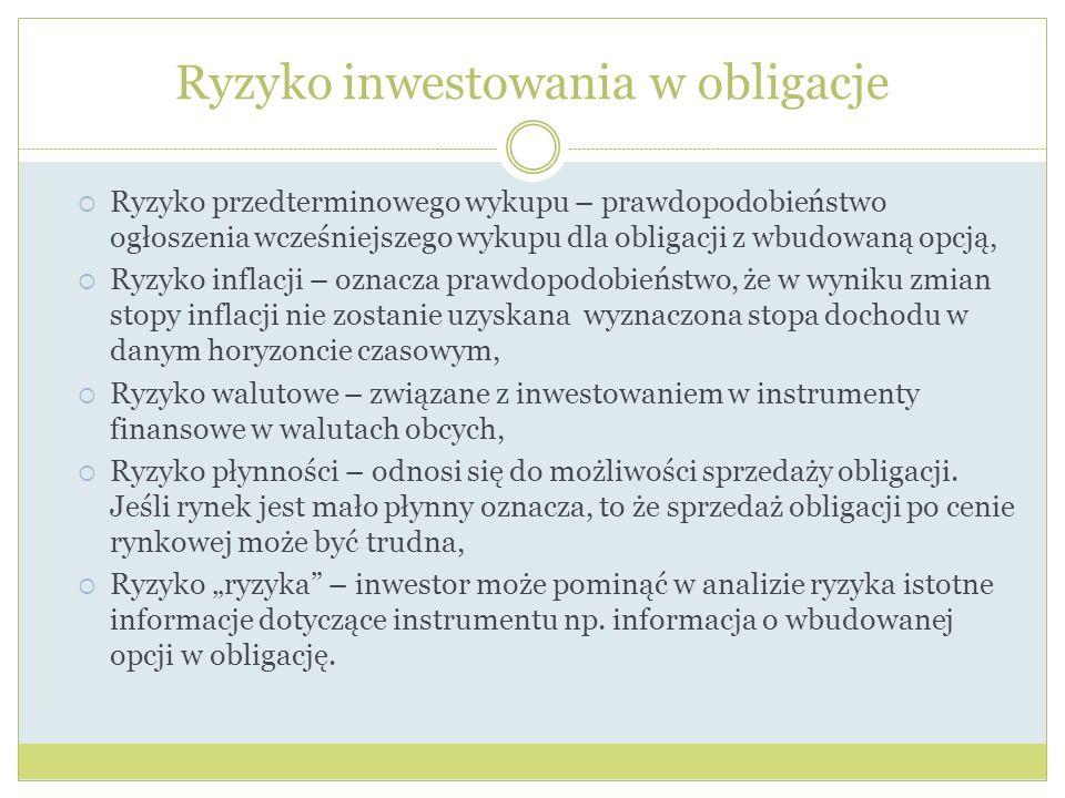 Ryzyko inwestowania w obligacje Ryzyko przedterminowego wykupu – prawdopodobieństwo ogłoszenia wcześniejszego wykupu dla obligacji z wbudowaną opcją, Ryzyko inflacji – oznacza prawdopodobieństwo, że w wyniku zmian stopy inflacji nie zostanie uzyskana wyznaczona stopa dochodu w danym horyzoncie czasowym, Ryzyko walutowe – związane z inwestowaniem w instrumenty finansowe w walutach obcych, Ryzyko płynności – odnosi się do możliwości sprzedaży obligacji.