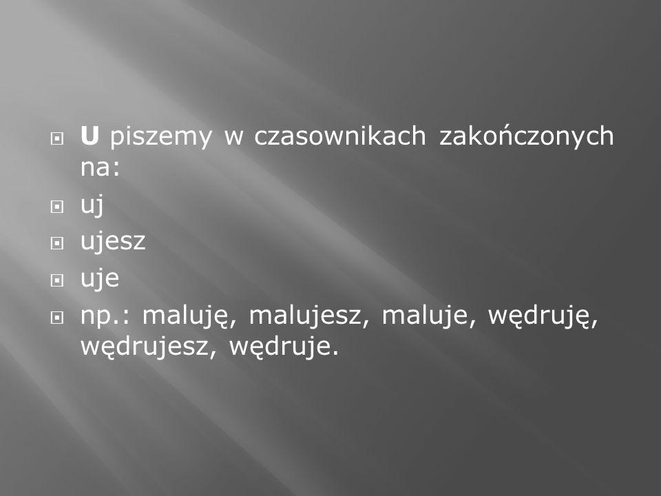 U piszemy w czasownikach zakończonych na: uj ujesz uje np.: maluję, malujesz, maluje, wędruję, wędrujesz, wędruje.