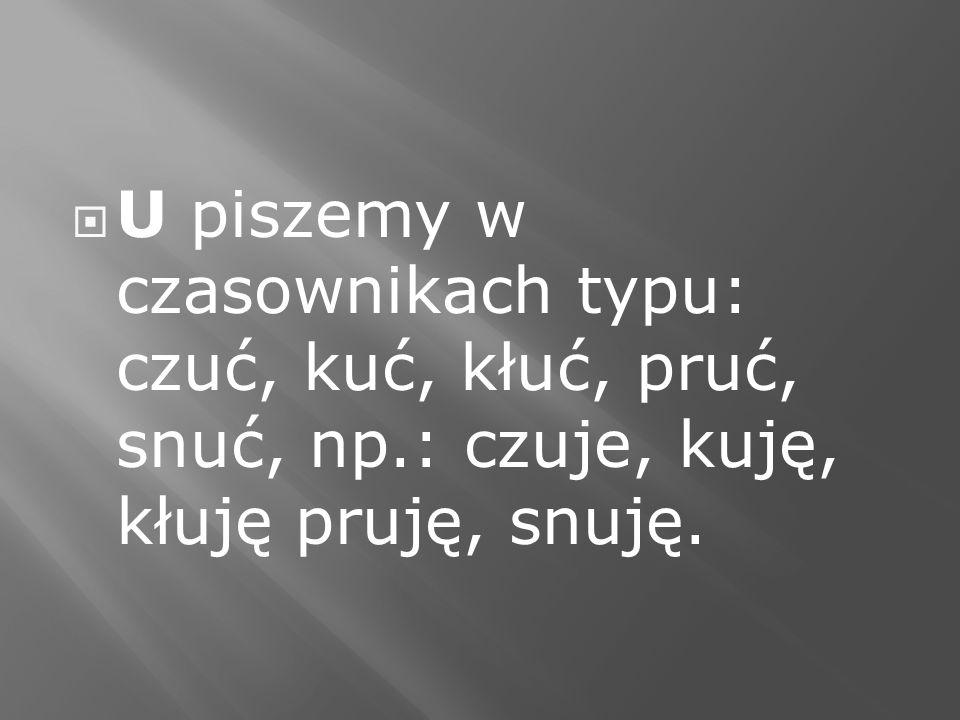 U piszemy w czasownikach typu: czuć, kuć, kłuć, pruć, snuć, np.: czuje, kuję, kłuję pruję, snuję.