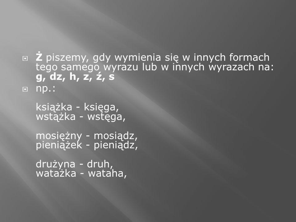 Ż piszemy, gdy wymienia się w innych formach tego samego wyrazu lub w innych wyrazach na: g, dz, h, z, ź, s np.: książka - księga, wstążka - wstęga, m
