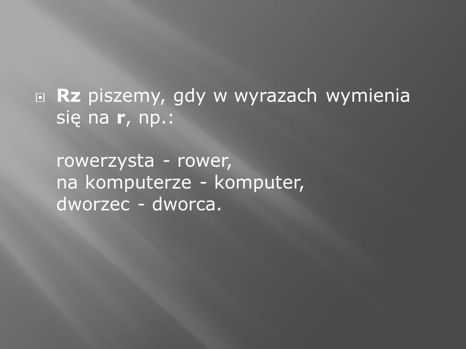 Rz piszemy, gdy w wyrazach wymienia się na r, np.: rowerzysta - rower, na komputerze - komputer, dworzec - dworca.