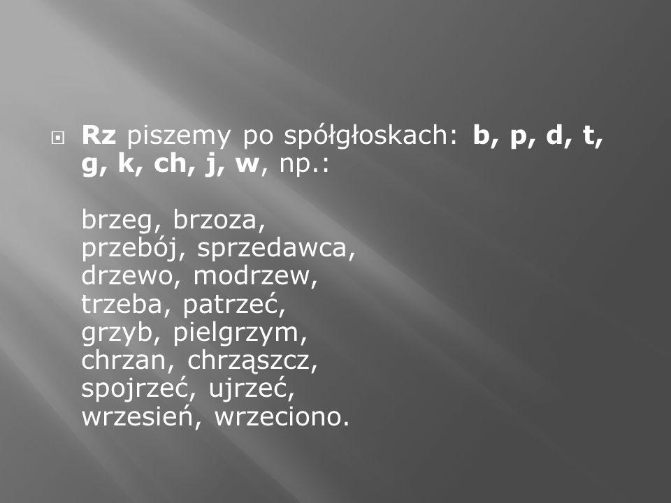 Rz piszemy po spółgłoskach: b, p, d, t, g, k, ch, j, w, np.: brzeg, brzoza, przebój, sprzedawca, drzewo, modrzew, trzeba, patrzeć, grzyb, pielgrzym, c