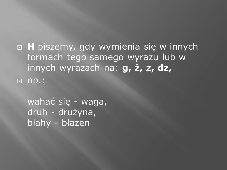 H piszemy, gdy wymienia się w innych formach tego samego wyrazu lub w innych wyrazach na: g, ż, z, dz, np.: wahać się - waga, druh - drużyna, błahy -