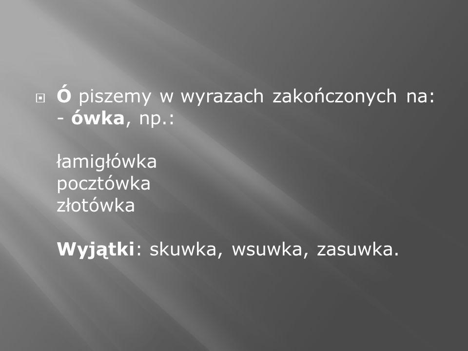Ó piszemy w wyrazach zakończonych na: - ówka, np.: łamigłówka pocztówka złotówka Wyjątki: skuwka, wsuwka, zasuwka.