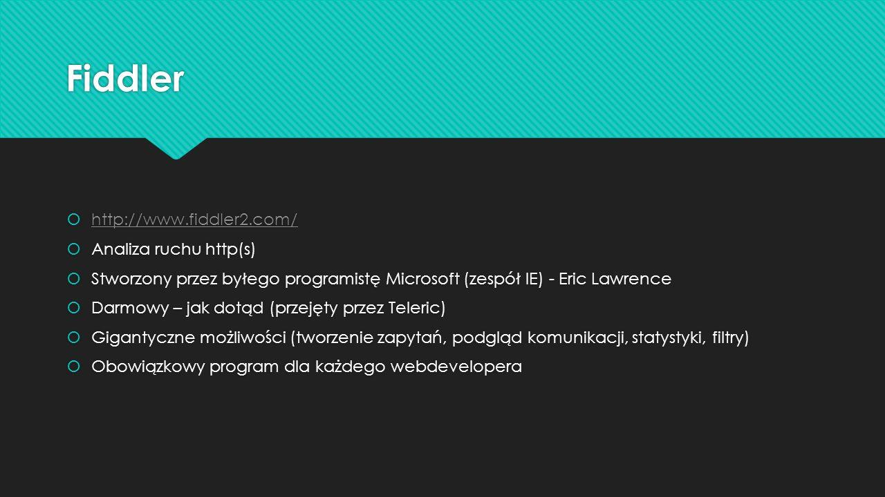 http://www.fiddler2.com/ Analiza ruchu http(s) Stworzony przez byłego programistę Microsoft (zespół IE) - Eric Lawrence Darmowy – jak dotąd (przejęty przez Teleric) Gigantyczne możliwości (tworzenie zapytań, podgląd komunikacji, statystyki, filtry) Obowiązkowy program dla każdego webdevelopera http://www.fiddler2.com/ Analiza ruchu http(s) Stworzony przez byłego programistę Microsoft (zespół IE) - Eric Lawrence Darmowy – jak dotąd (przejęty przez Teleric) Gigantyczne możliwości (tworzenie zapytań, podgląd komunikacji, statystyki, filtry) Obowiązkowy program dla każdego webdevelopera