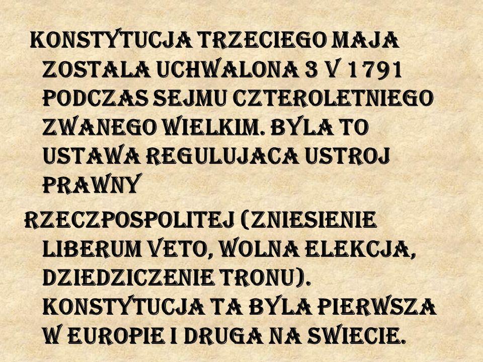 Konstytucja trzeciego maja zostala uchwalona 3 V 1791 podczas Sejmu Czteroletniego zwanego Wielkim. Byla to ustawa regulujaca ustroj prawny Rzeczpospo