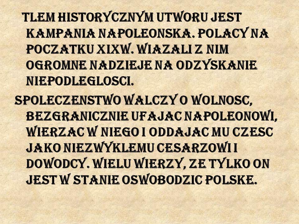 Tlem historycznym utworu jest kampania napoleonska. Polacy na poczatku XIXw. wiazali z nim ogromne nadzieje na odzyskanie niepodleglosci. Spoleczenstw