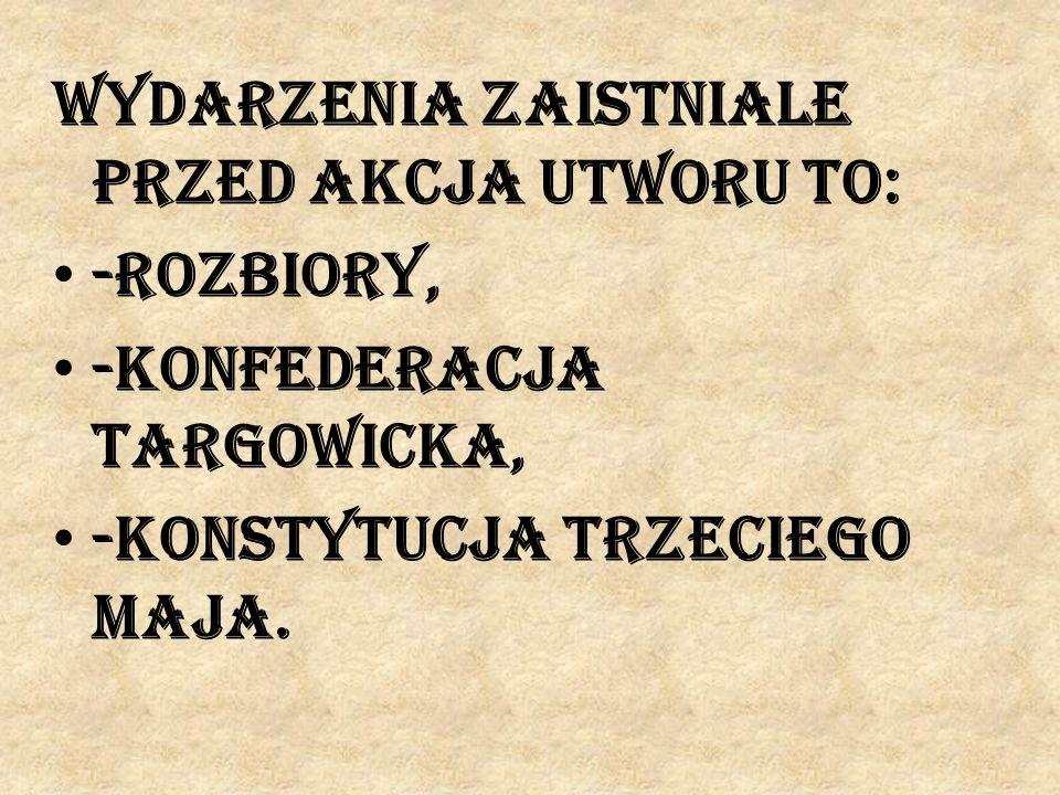 Wydarzenia zaistniale przed akcja utworu to: -rozbiory, -konfederacja targowicka, -konstytucja trzeciego maja.