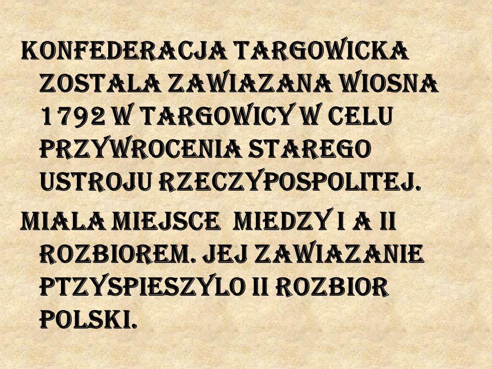 Konfederacja targowicka zostala zawiazana wiosna 1792 w Targowicy w celu przywrocenia starego ustroju Rzeczypospolitej. Miala miejsce miedzy I a II ro