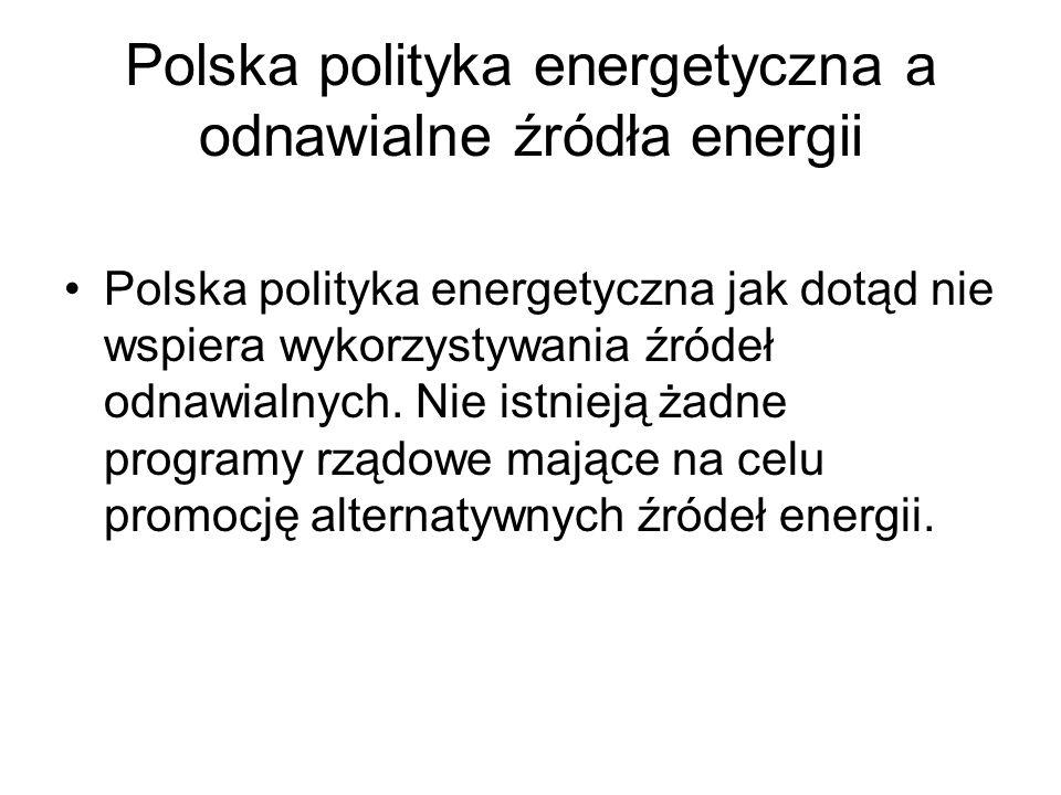 Polska polityka energetyczna a odnawialne źródła energii Polska polityka energetyczna jak dotąd nie wspiera wykorzystywania źródeł odnawialnych. Nie i