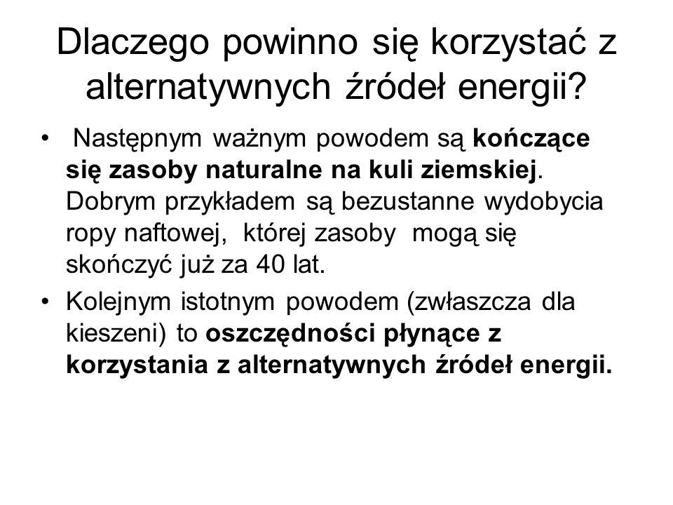 Dlaczego powinno się korzystać z alternatywnych źródeł energii? Następnym ważnym powodem są kończące się zasoby naturalne na kuli ziemskiej. Dobrym pr
