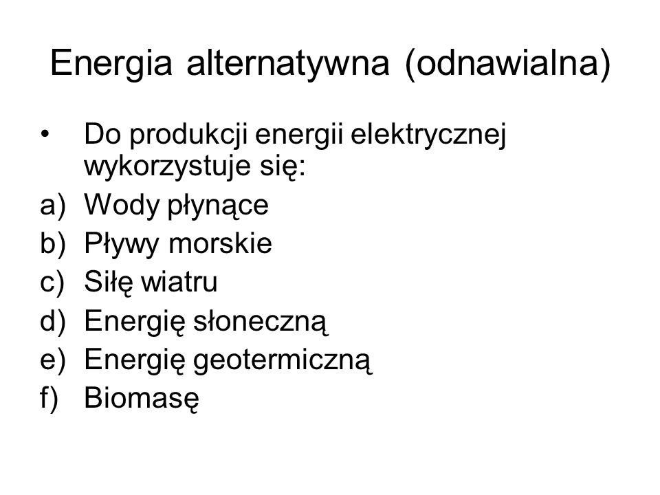 Energia alternatywna (odnawialna) Do produkcji energii elektrycznej wykorzystuje się: a)Wody płynące b)Pływy morskie c)Siłę wiatru d)Energię słoneczną