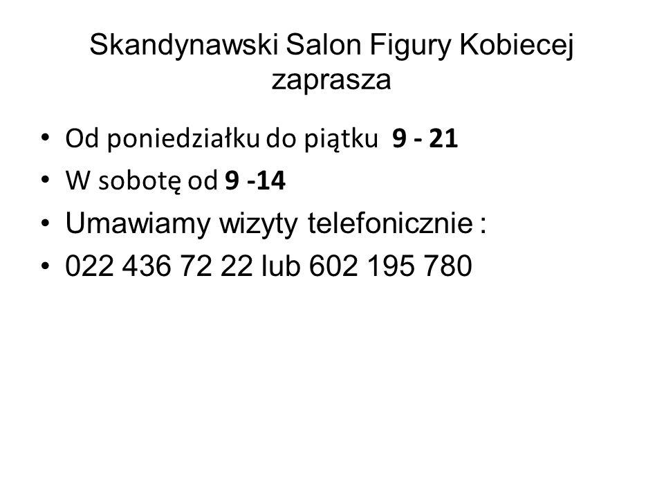 Skandynawski Salon Figury Kobiecej zaprasza Od poniedziałku do piątku 9 - 21 W sobotę od 9 -14 Umawiamy wizyty telefonicznie : 022 436 72 22 lub 602 195 780