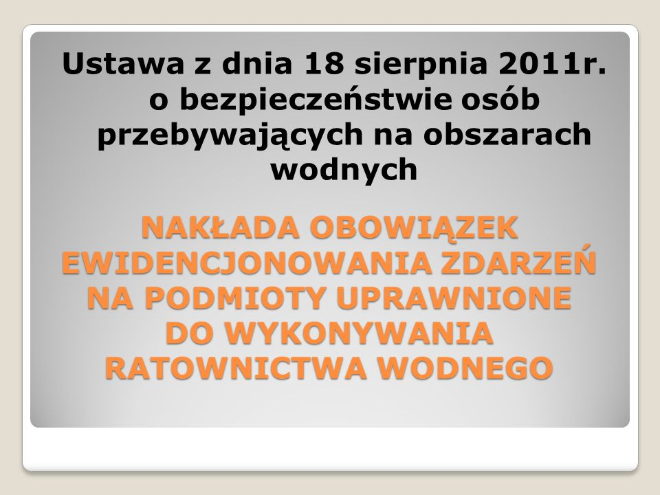 NAKŁADA OBOWIĄZEK EWIDENCJONOWANIA ZDARZEŃ NA PODMIOTY UPRAWNIONE DO WYKONYWANIA RATOWNICTWA WODNEGO Ustawa z dnia 18 sierpnia 2011r. o bezpieczeństwi