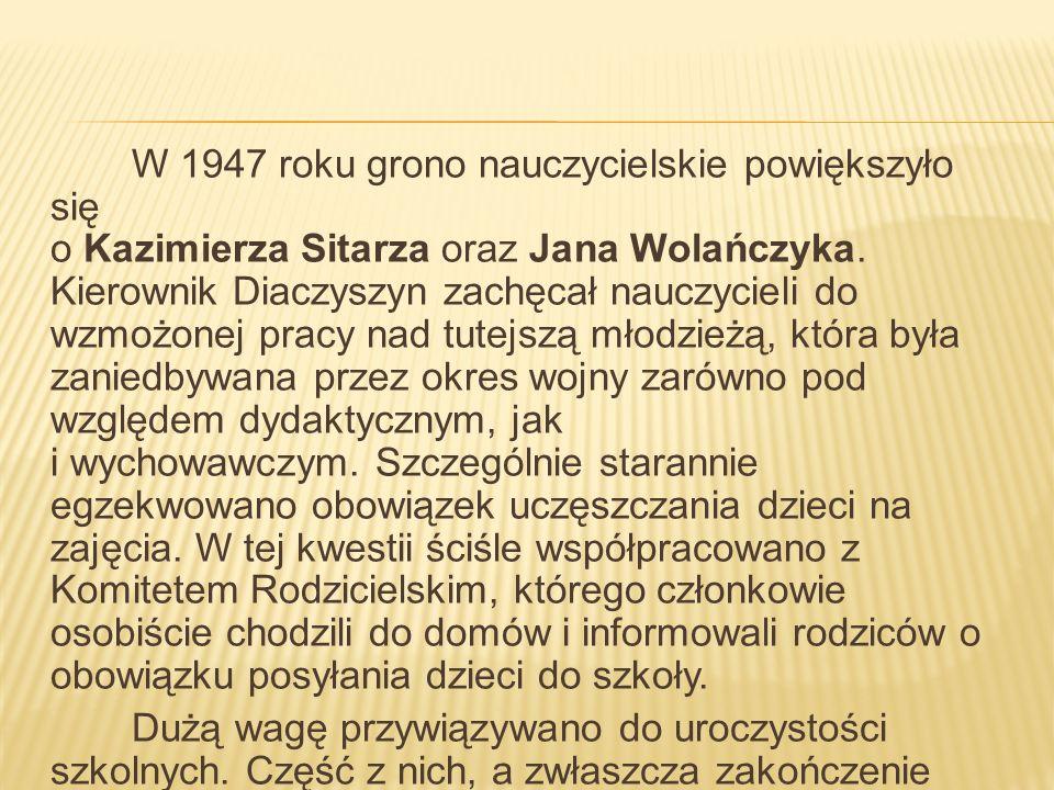 W 1947 roku grono nauczycielskie powiększyło się o Kazimierza Sitarza oraz Jana Wolańczyka. Kierownik Diaczyszyn zachęcał nauczycieli do wzmożonej pra